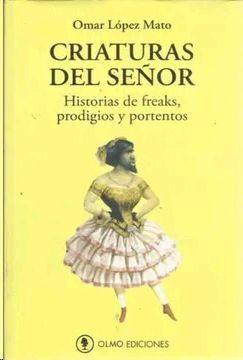 CRIATURAS DEL SEÑOR. HISTORIAS DE FREAKS, PRODIGIOS Y PORTENTOS.